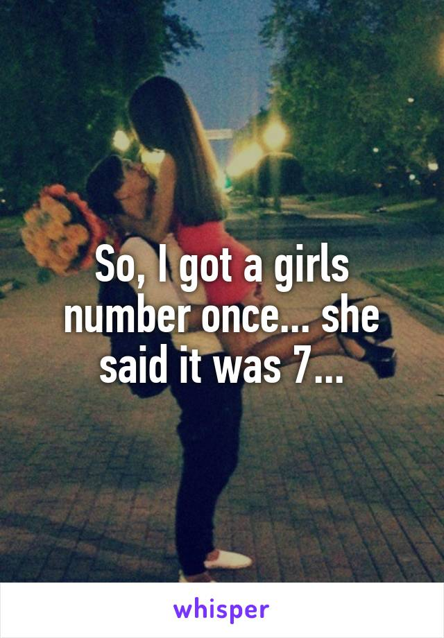 So, I got a girls number once... she said it was 7...