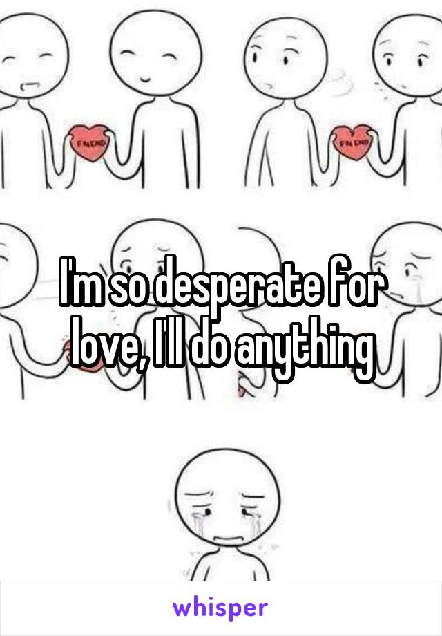 I'm so desperate for love, I'll do anything