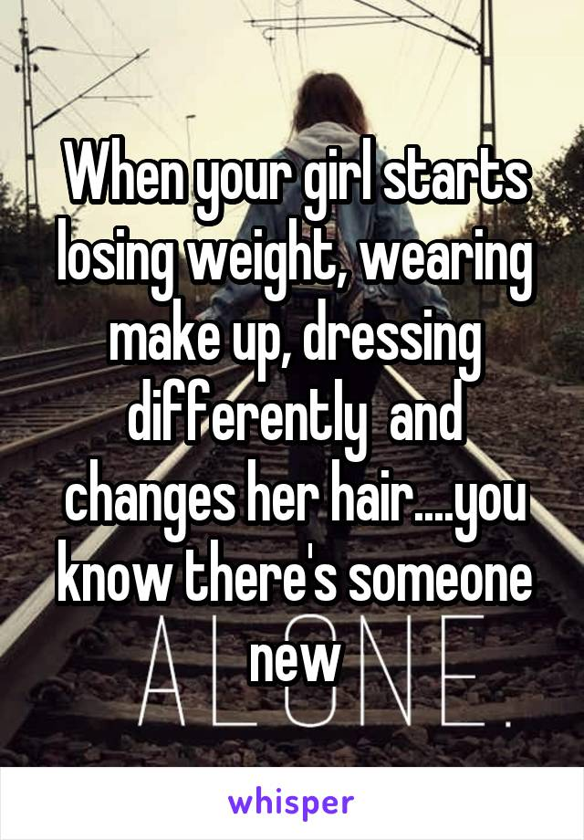 When your girl starts losing weight, wearing make up, dressing differently  and changes her hair....you know there's someone new