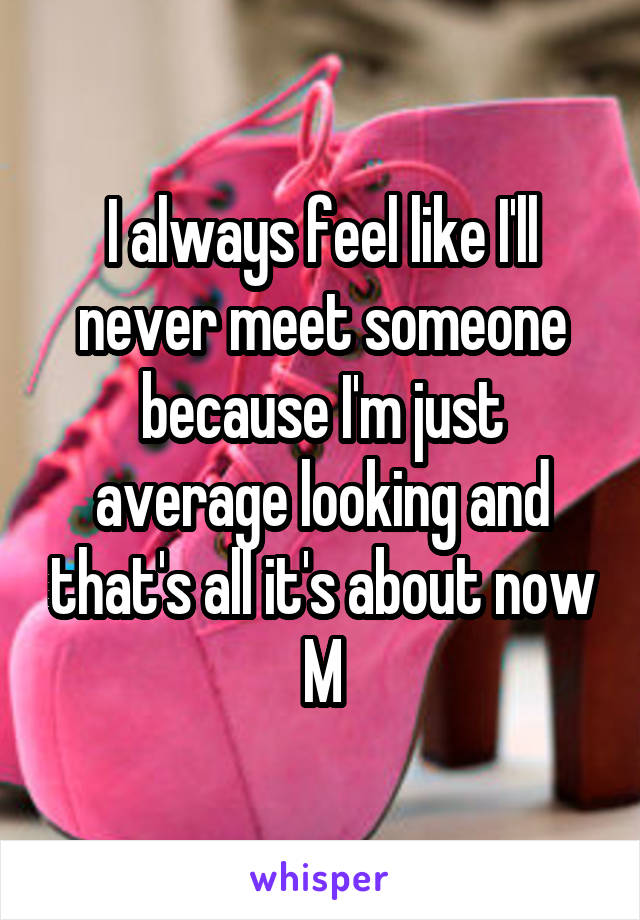I always feel like I'll never meet someone because I'm just average looking and that's all it's about now M
