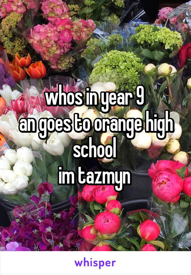 whos in year 9  an goes to orange high school  im tazmyn