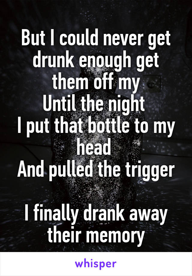 But I could never get drunk enough get them off my Until the night  I put that bottle to my head  And pulled the trigger  I finally drank away their memory