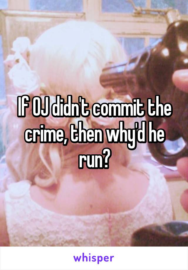 If OJ didn't commit the crime, then why'd he run?
