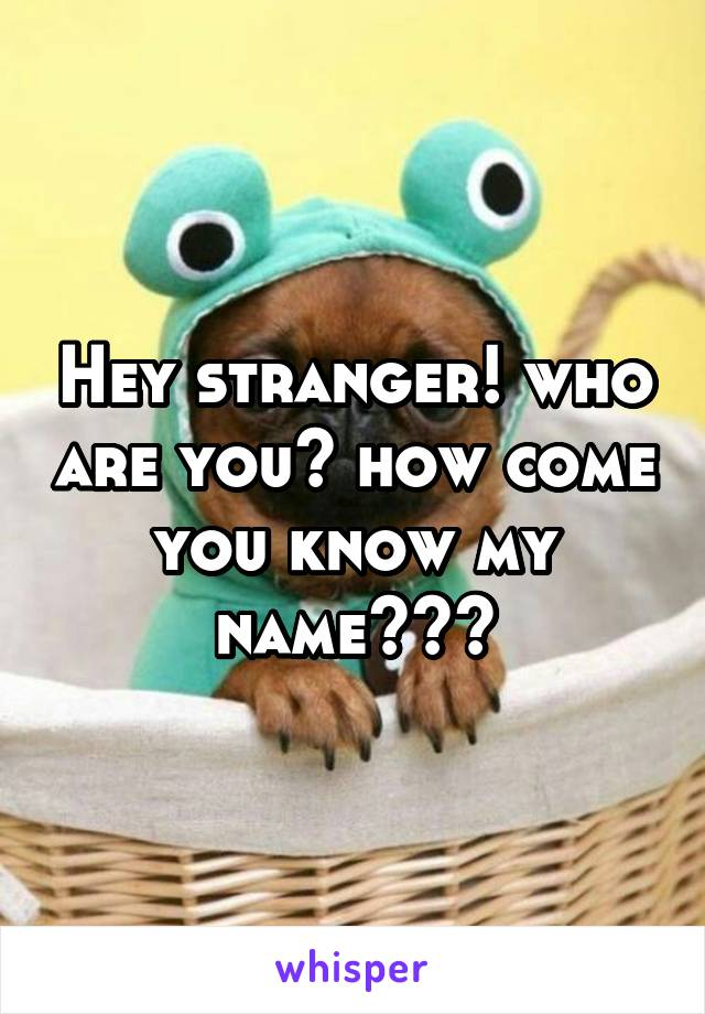 Hey stranger! who are you? how come you know my name???
