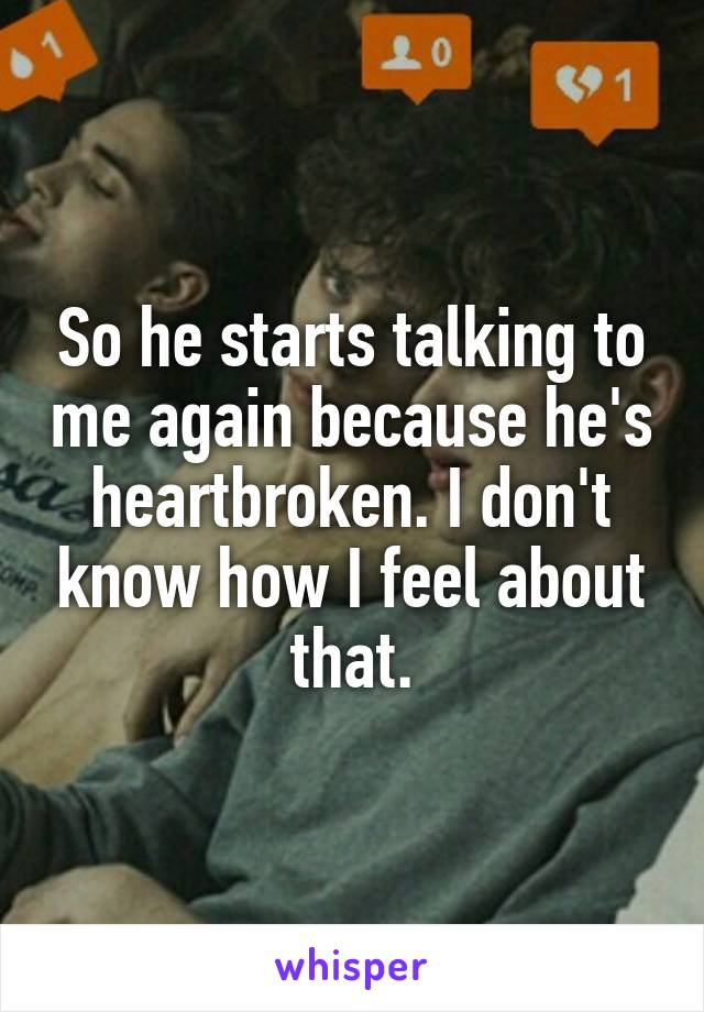 So he starts talking to me again because he's heartbroken. I don't know how I feel about that.
