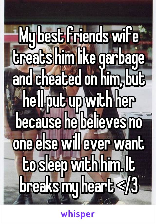 My best friends wife treats him like garbage and cheated on him, but he'll put up with her because he believes no one else will ever want to sleep with him. It breaks my heart </3