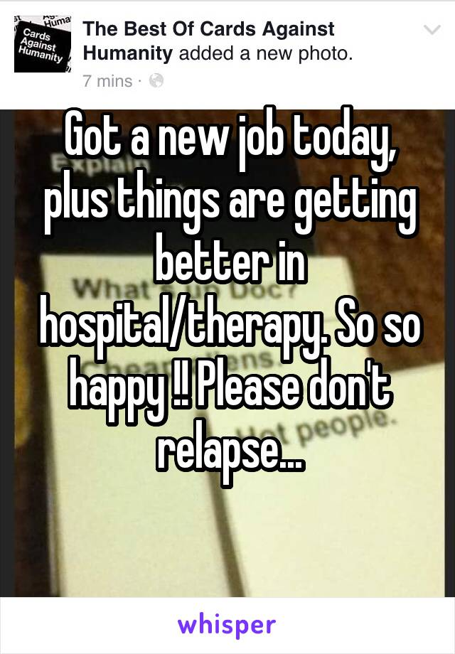 Got a new job today, plus things are getting better in hospital/therapy. So so happy !! Please don't relapse...