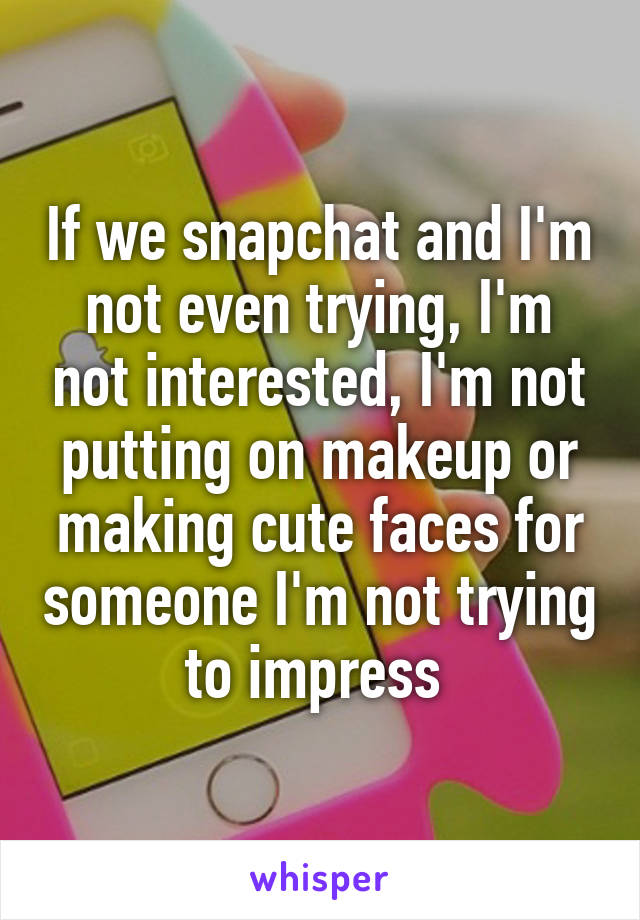 If we snapchat and I'm not even trying, I'm not interested, I'm not putting on makeup or making cute faces for someone I'm not trying to impress