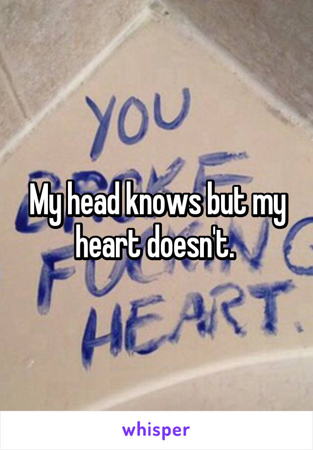 My head knows but my heart doesn't.