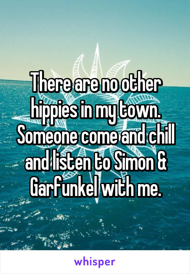 There are no other hippies in my town. Someone come and chill and listen to Simon & Garfunkel with me.