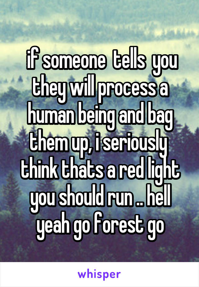 if someone  tells  you they will process a human being and bag them up, i seriously  think thats a red light you should run .. hell yeah go forest go