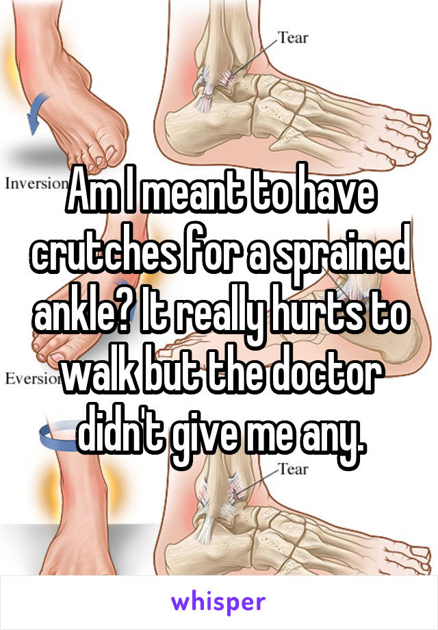 Am I meant to have crutches for a sprained ankle? It really hurts to walk but the doctor didn't give me any.