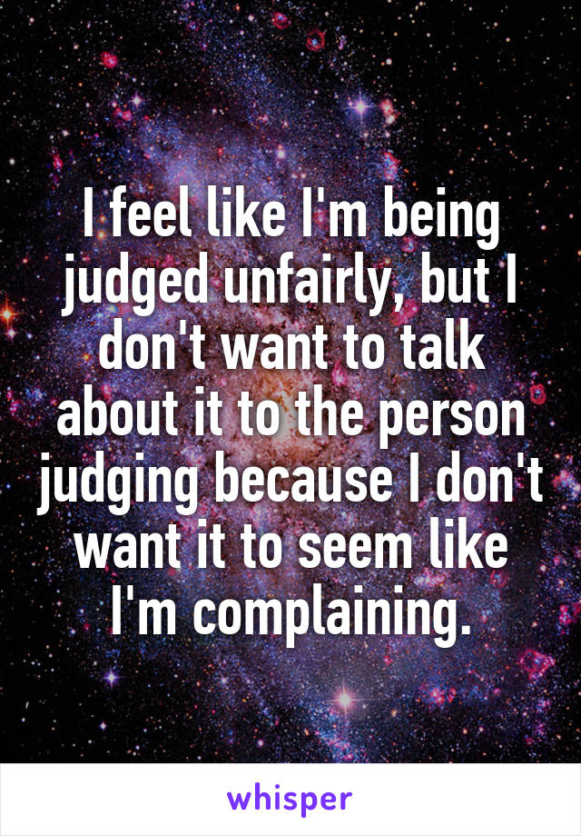 I feel like I'm being judged unfairly, but I don't want to talk about it to the person judging because I don't want it to seem like I'm complaining.