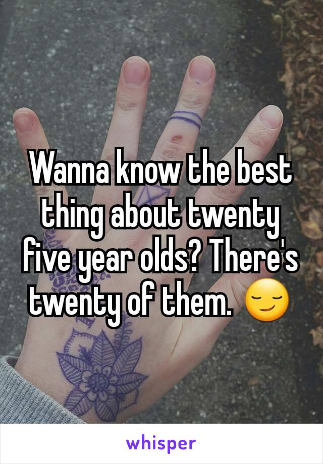 Wanna know the best thing about twenty five year olds? There's twenty of them. 😏