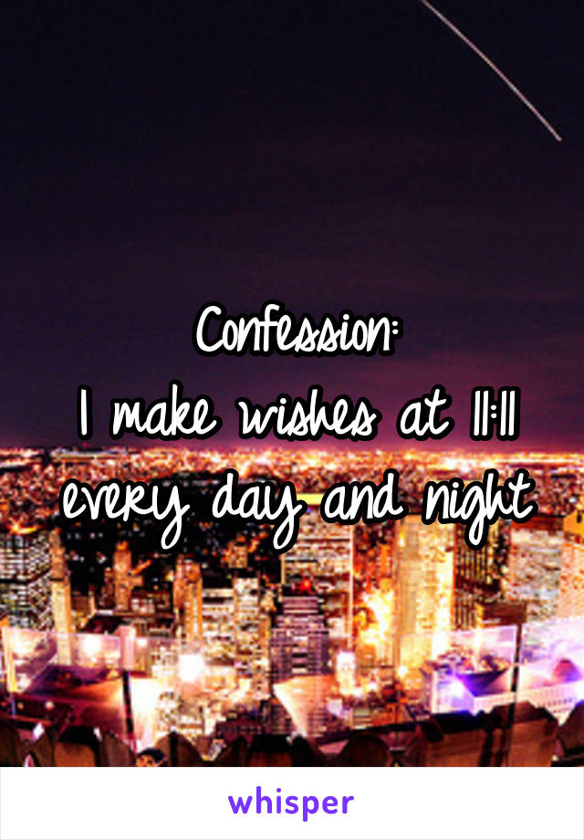 Confession: I make wishes at 11:11 every day and night