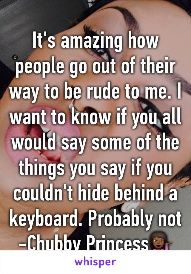 It's amazing how people go out of their way to be rude to me. I want to know if you all would say some of the things you say if you couldn't hide behind a keyboard. Probably not -Chubby Princess💁🏾
