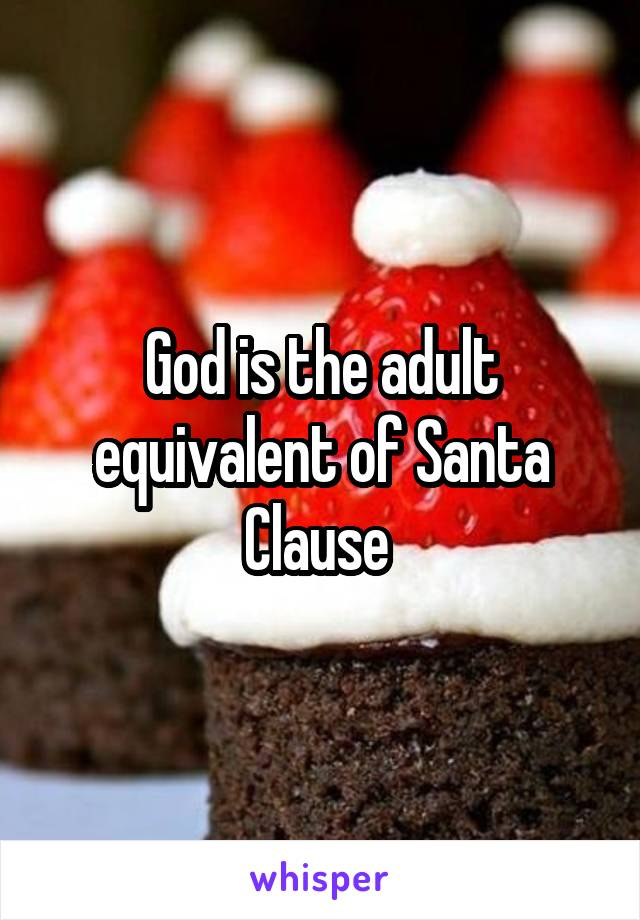 God is the adult equivalent of Santa Clause