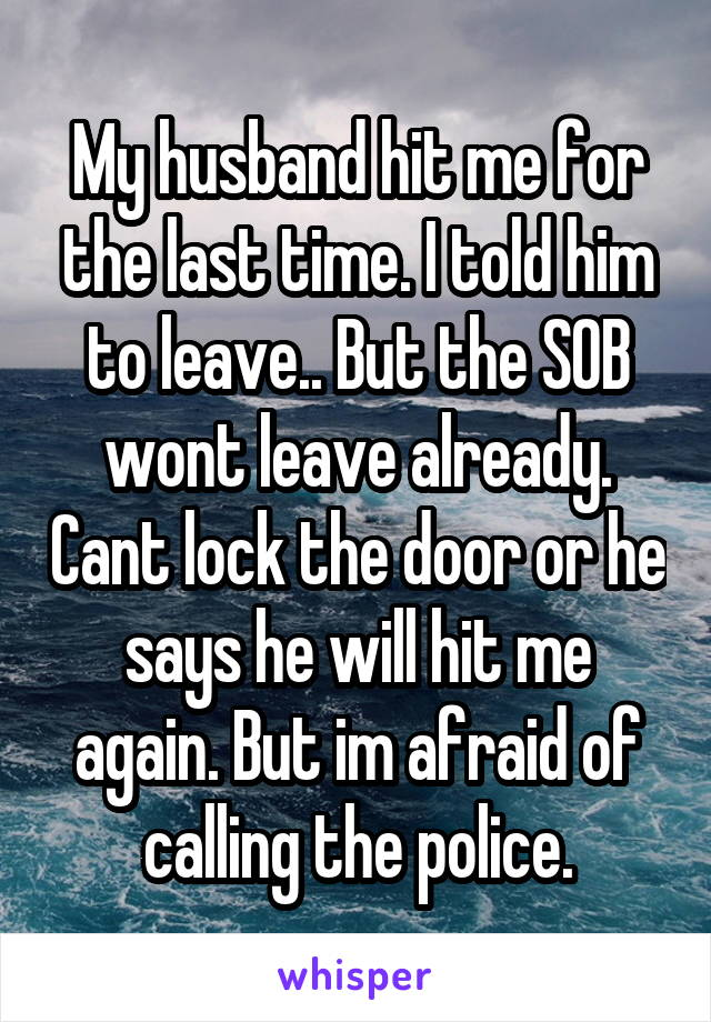 My husband hit me for the last time. I told him to leave.. But the SOB wont leave already. Cant lock the door or he says he will hit me again. But im afraid of calling the police.