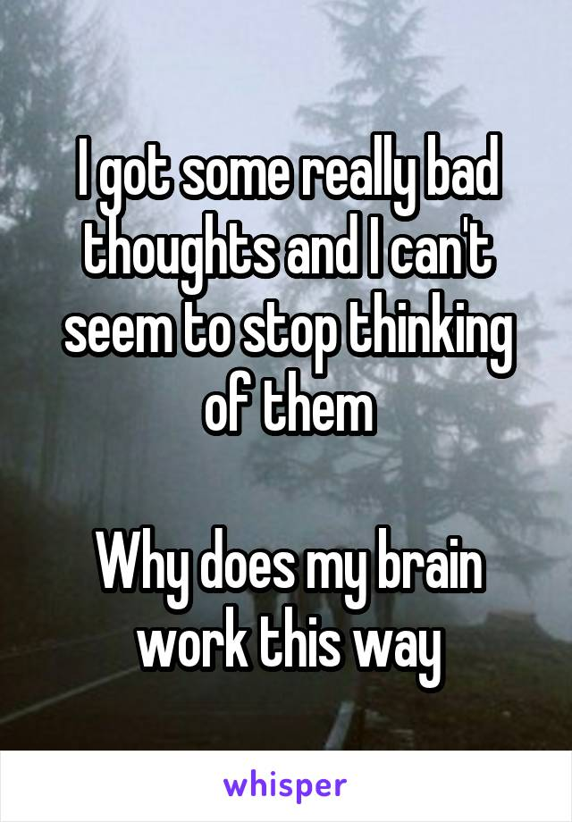 I got some really bad thoughts and I can't seem to stop thinking of them  Why does my brain work this way