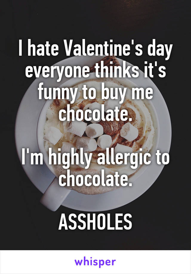 I hate Valentine's day everyone thinks it's funny to buy me chocolate.  I'm highly allergic to chocolate.  ASSHOLES
