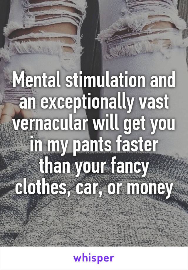 Mental stimulation and an exceptionally vast vernacular will get you in my pants faster than your fancy clothes, car, or money