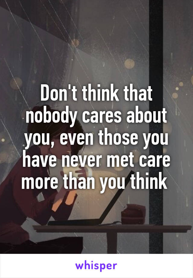 Don't think that nobody cares about you, even those you have never met care more than you think