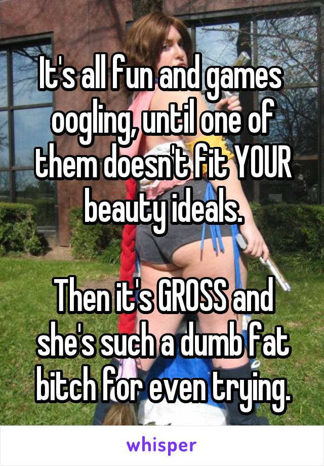 It's all fun and games  oogling, until one of them doesn't fit YOUR beauty ideals.  Then it's GROSS and she's such a dumb fat bitch for even trying.