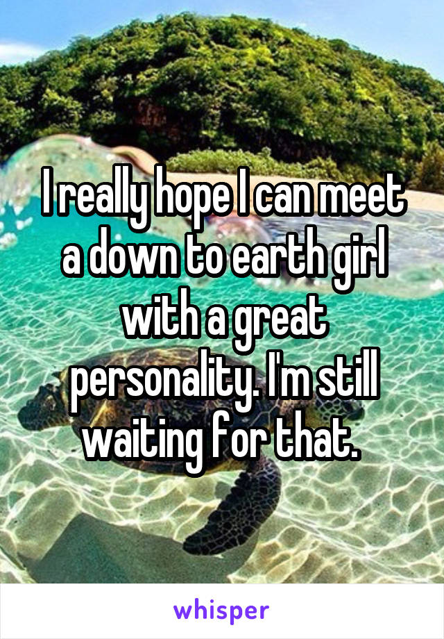 I really hope I can meet a down to earth girl with a great personality. I'm still waiting for that.