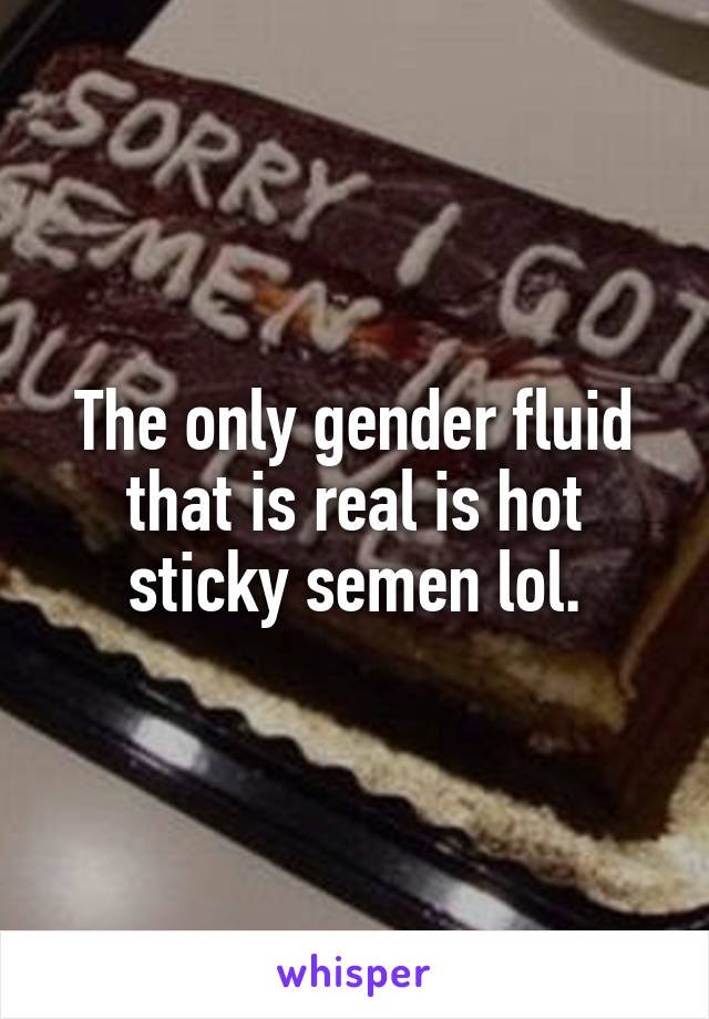 The only gender fluid that is real is hot sticky semen lol.