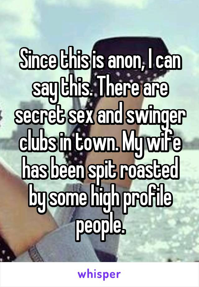 Since this is anon, I can say this. There are secret sex and swinger clubs in town. My wife has been spit roasted by some high profile people.