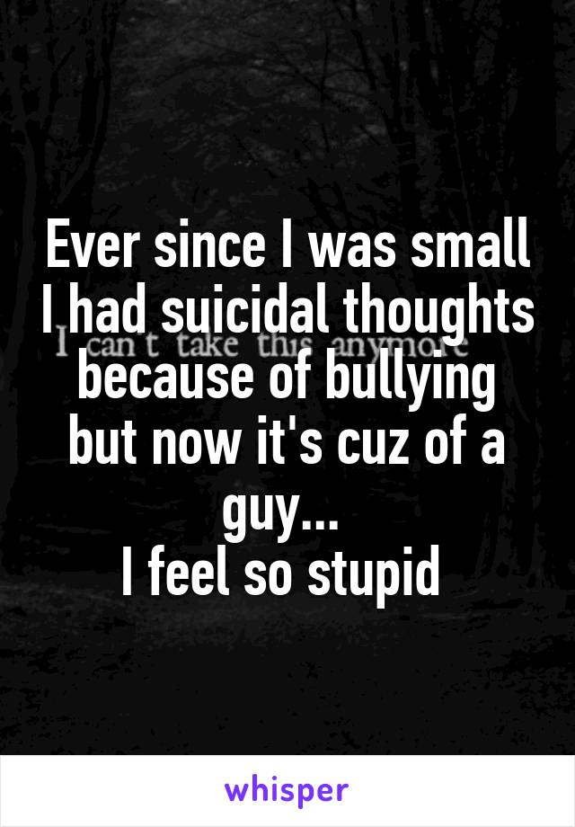 Ever since I was small I had suicidal thoughts because of bullying but now it's cuz of a guy...  I feel so stupid