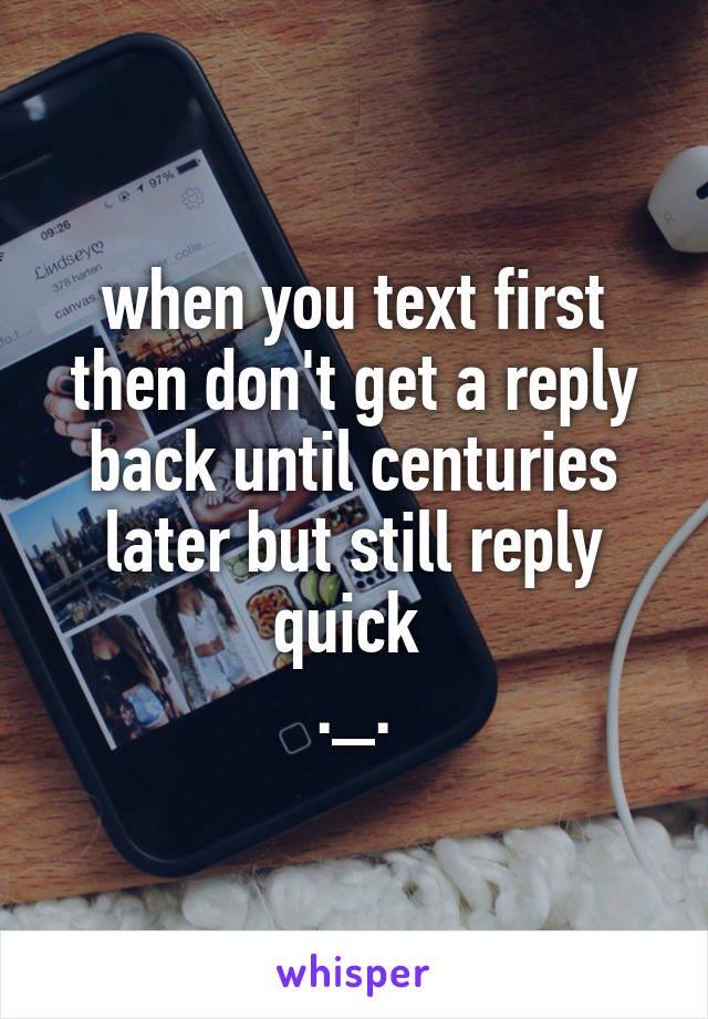 when you text first then don't get a reply back until centuries later but still reply quick  ._.