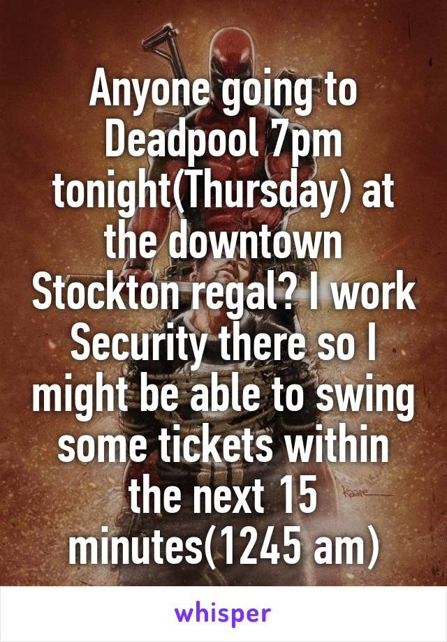 Anyone going to Deadpool 7pm tonight(Thursday) at the downtown Stockton regal? I work Security there so I might be able to swing some tickets within the next 15 minutes(1245 am)