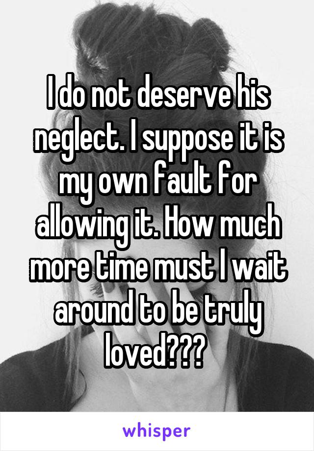 I do not deserve his neglect. I suppose it is my own fault for allowing it. How much more time must I wait around to be truly loved???