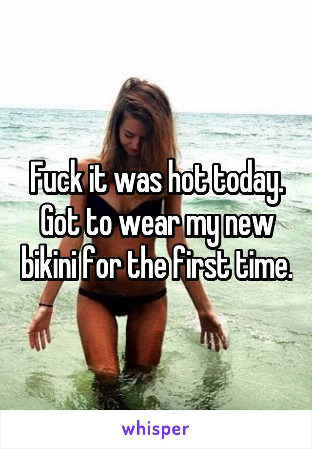 Fuck it was hot today. Got to wear my new bikini for the first time.