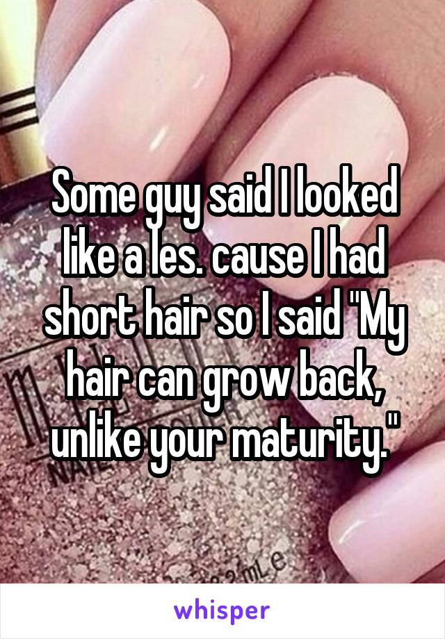 """Some guy said I looked like a les. cause I had short hair so I said """"My hair can grow back, unlike your maturity."""""""
