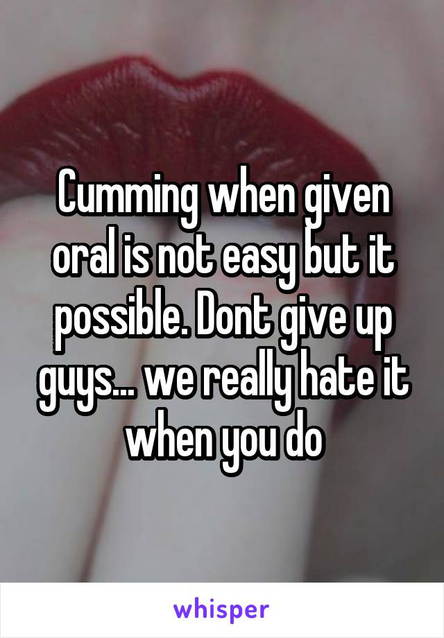 Cumming when given oral is not easy but it possible. Dont give up guys... we really hate it when you do