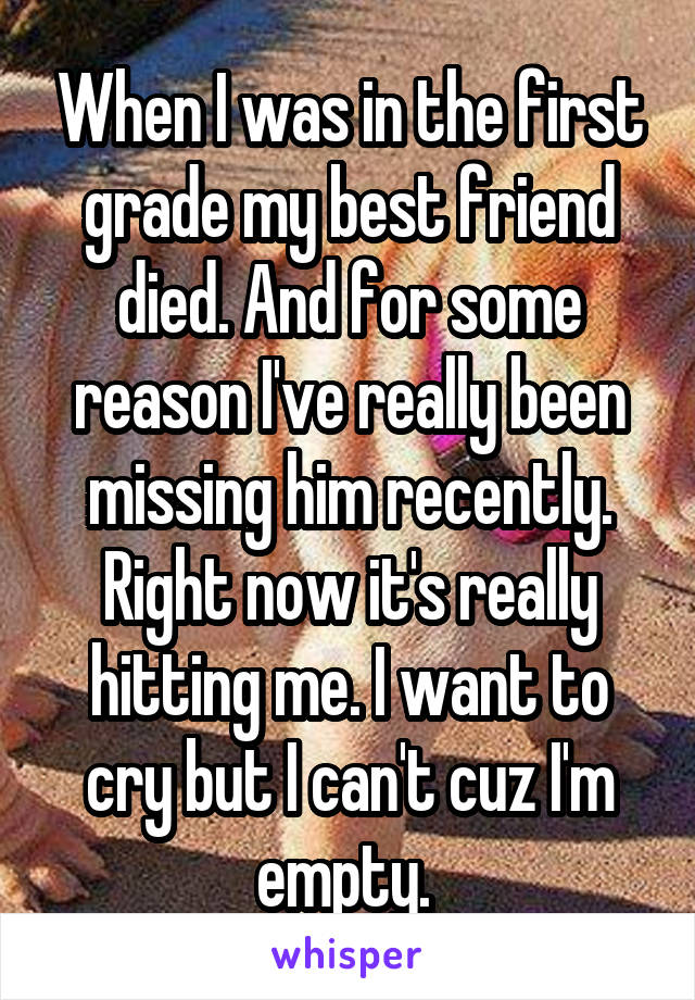 When I was in the first grade my best friend died. And for some reason I've really been missing him recently. Right now it's really hitting me. I want to cry but I can't cuz I'm empty.
