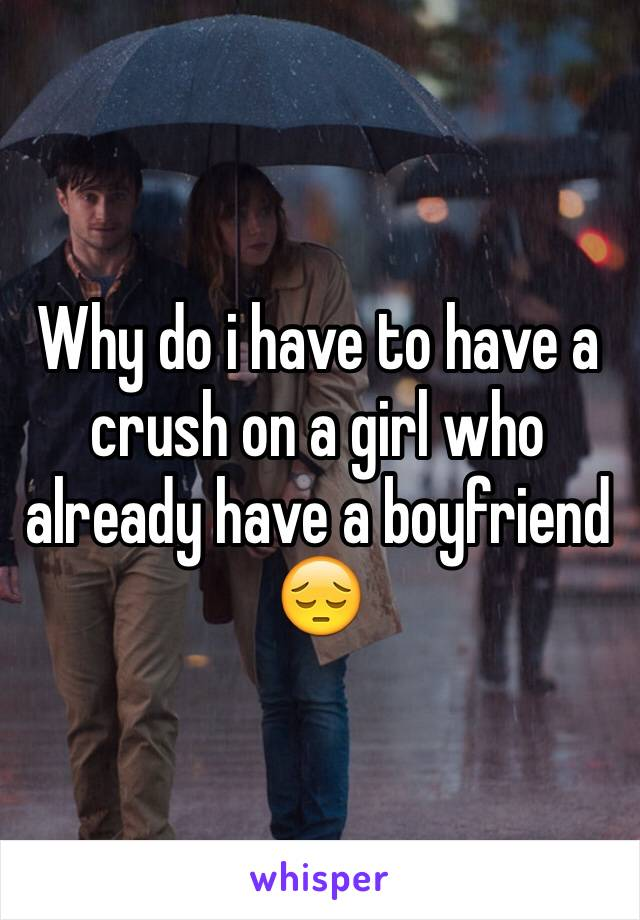 Why do i have to have a crush on a girl who already have a boyfriend 😔