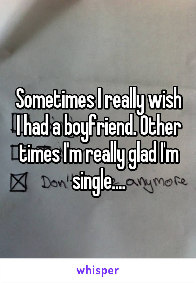 Sometimes I really wish I had a boyfriend. Other times I'm really glad I'm single....