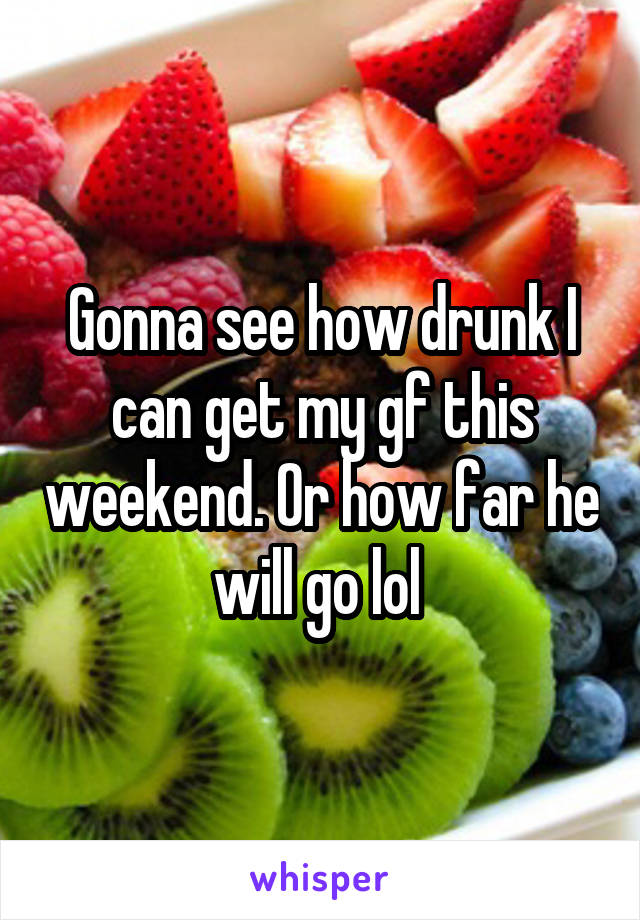 Gonna see how drunk I can get my gf this weekend. Or how far he will go lol