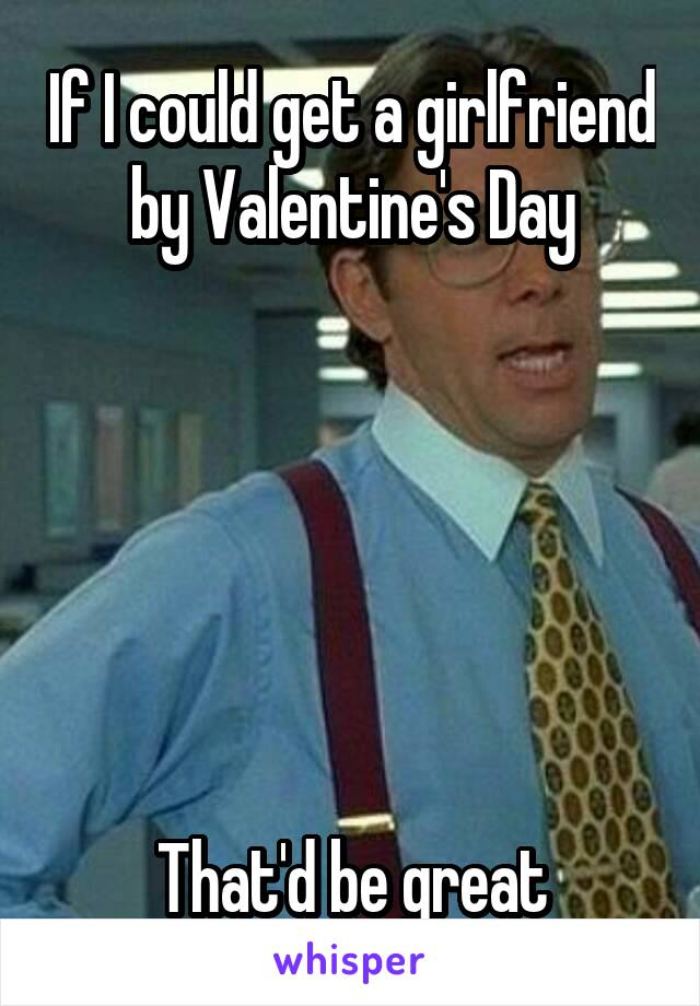 If I could get a girlfriend by Valentine's Day       That'd be great