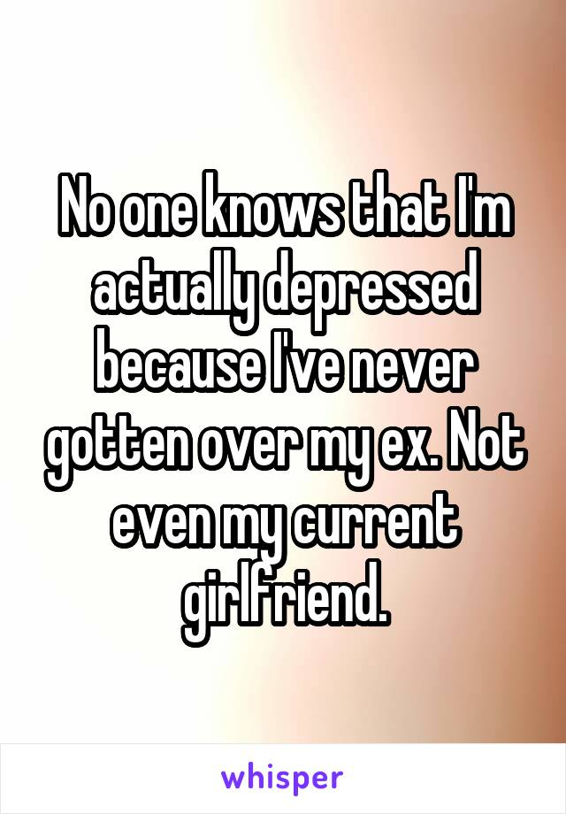 No one knows that I'm actually depressed because I've never gotten over my ex. Not even my current girlfriend.