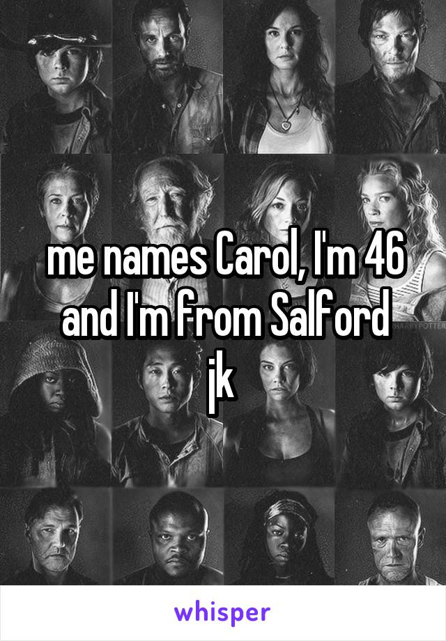 me names Carol, I'm 46 and I'm from Salford jk