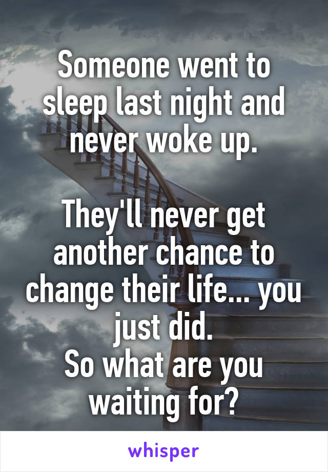 Someone went to sleep last night and never woke up.  They'll never get another chance to change their life... you just did. So what are you waiting for?
