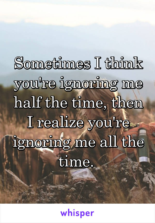 Sometimes I think you're ignoring me half the time, then I realize you're ignoring me all the time.