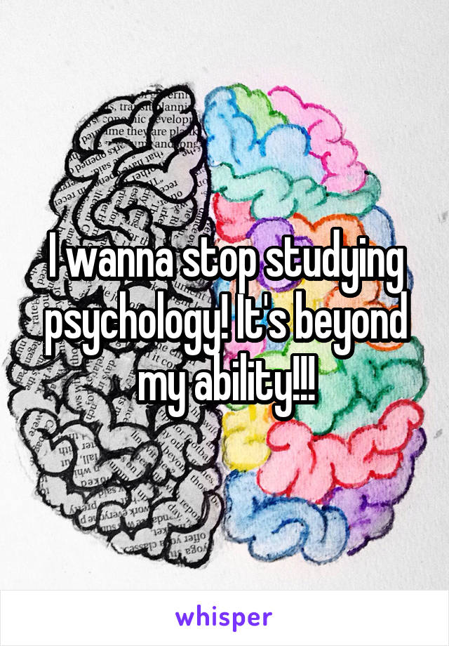 I wanna stop studying psychology! It's beyond my ability!!!