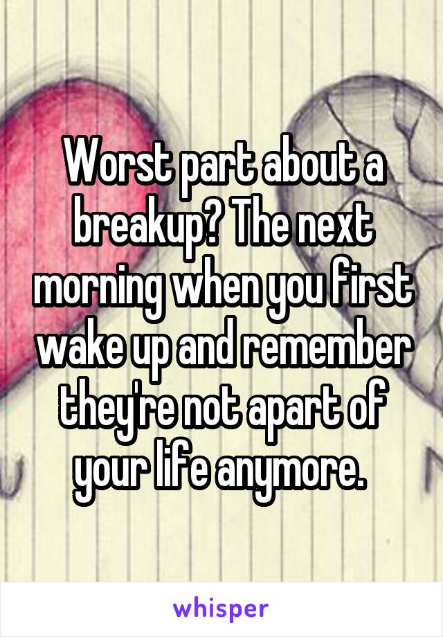 Worst part about a breakup? The next morning when you first wake up and remember they're not apart of your life anymore.