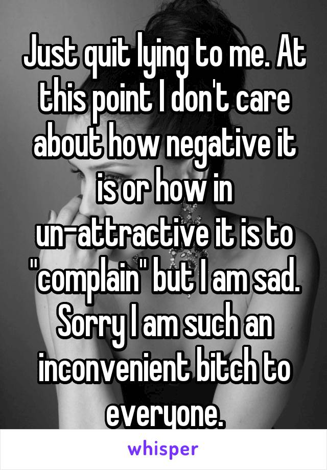 """Just quit lying to me. At this point I don't care about how negative it is or how in un-attractive it is to """"complain"""" but I am sad. Sorry I am such an inconvenient bitch to everyone."""