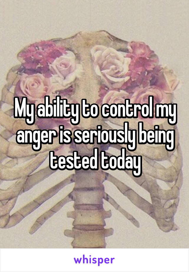 My ability to control my anger is seriously being tested today